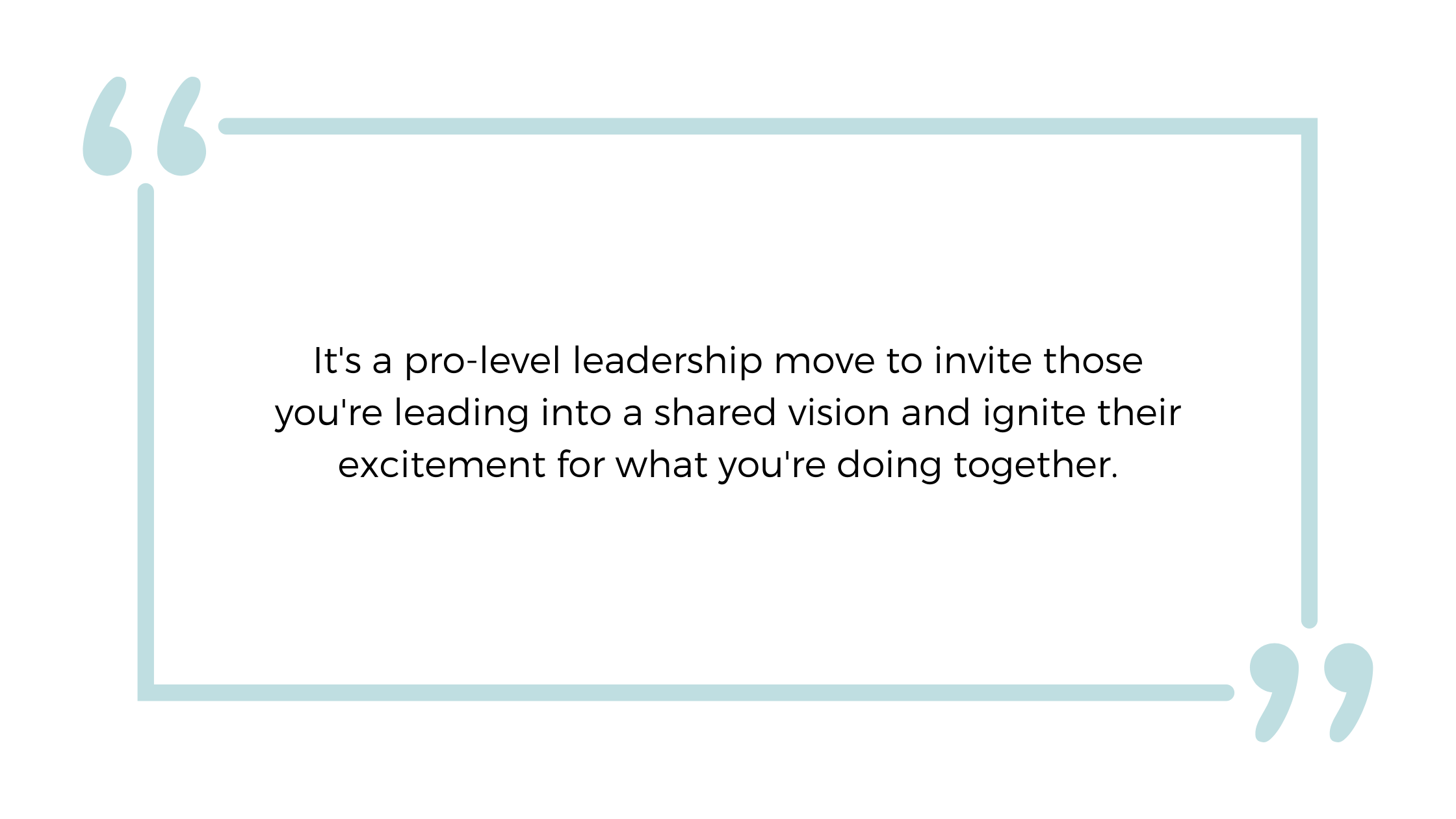 It's a pro-level leadership move to invite those you're leading into a shared vision and ignite their excitement for what you're doing together.